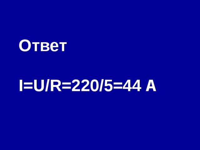 Ответ  I=U/R= 220/5= 44 A