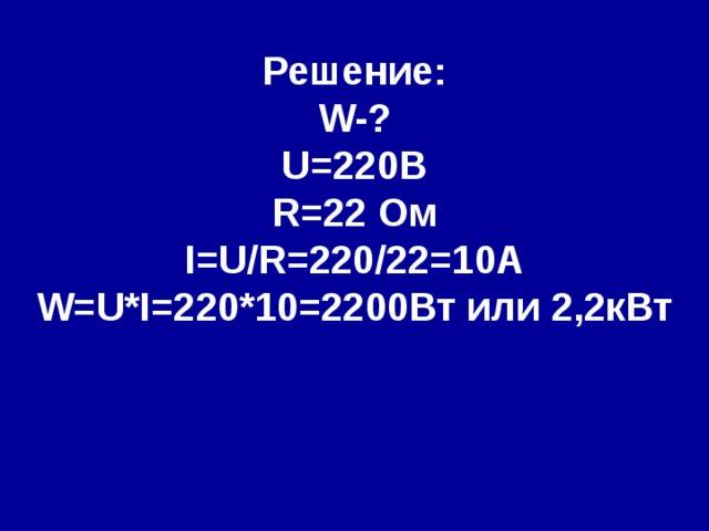 Решение: W- ? U=220 В R= 22  Ом I=U/R= 220/22= 1 0А W=U*I=220*10=2200 Вт или 2,2кВт