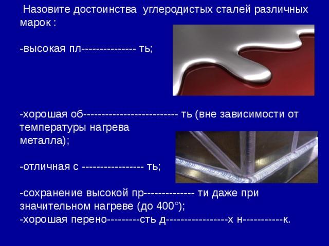 Назовите достоинства углеродистых сталей различных марок : -высокая пл--------------- ть; -хорошая об-------------------------- ть (вне зависимости от температуры нагрева металла); -отличная с ----------------- ть; -сохранение высокой пр-------------- ти даже при значительном нагреве (до 400°); -хорошая перено---------сть д-----------------х н-----------к.