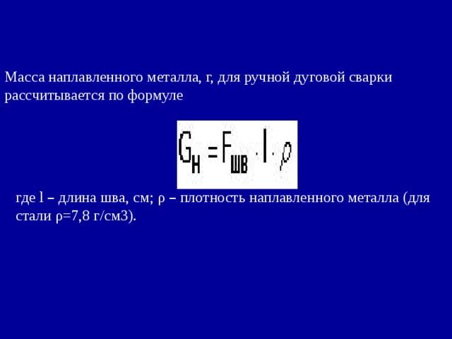 Масса наплавленного металла, г, для ручной дуговой сварки рассчитывается по формуле где l – длина шва, см; ρ – плотность наплавленного металла (для стали ρ=7,8 г/см3).