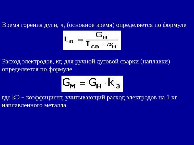 Время горения дуги, ч, (основное время) определяется по формуле Расход электродов, кг, для ручной дуговой сварки (наплавки) определяется по формуле где kЭ – коэффициент, учитывающий расход электродов на 1 кг наплавленного металла