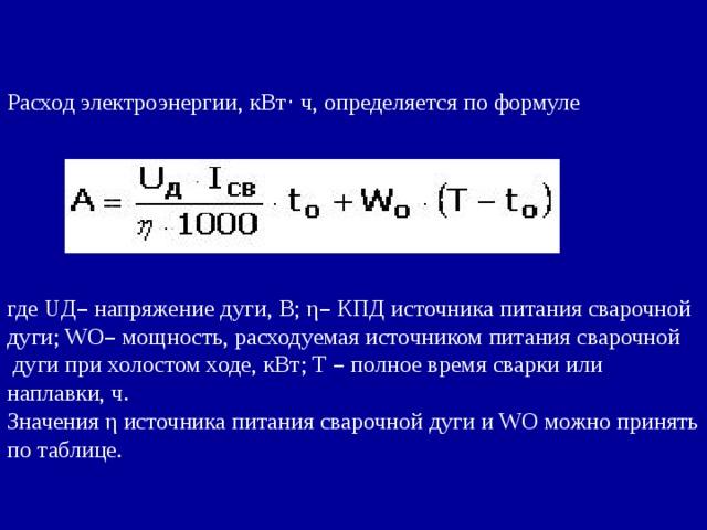 Расход электроэнергии, кВт · ч, определяется по формуле где UД – напряжение дуги, В; η – КПД источника питания сварочной дуги; WO – мощность, расходуемая источником питания сварочной  дуги при холостом ходе, кВт; Т – полное время сварки или наплавки, ч. Значения η источника питания сварочной дуги и WO можно принять по таблице.
