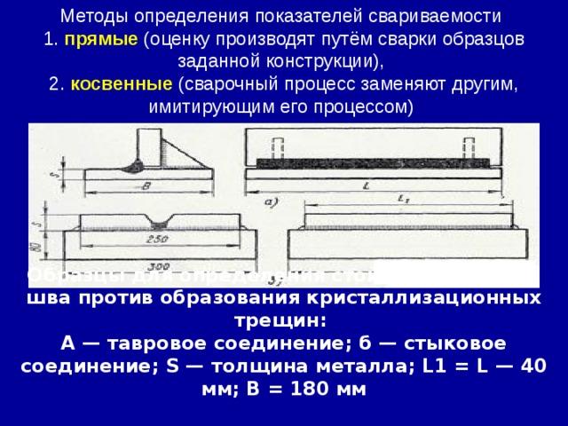 Методы определения показателей свариваемости 1. прямые (оценку производят путём сварки образцов заданной конструкции), 2. косвенные (сварочный процесс заменяют другим, имитирующим его процессом) Образцы для определения стойкости металла шва против образования кристаллизационных трещин: А — тавровое соединение; б — стыковое соединение; S — толщина металла; L1 = L — 40 мм; В = 180 мм