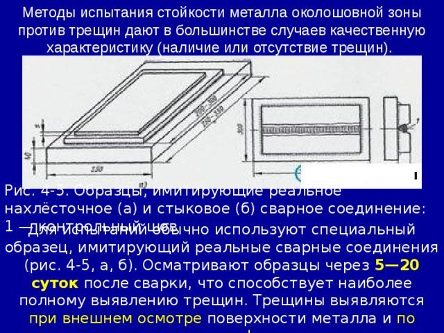 Методы испытания стойкости металла околошовной зоны против трещин дают в большинстве случаев качественную характеристику (наличие или отсутствие трещин). Рис. 4-5. Образцы, имитирующие реальное нахлёсточное (а) и стыковое (б) сварное соединение: 1 — контрольный шов Для испытаний обычно используют специальный образец, имитирующий реальные сварные соединения (рис. 4-5, а, б). Осматривают образцы через 5—20 суток после сварки, что способствует наиболее полному выявлению трещин. Трещины выявляются при внешнем осмотре поверхности металла и по макрошлифам.