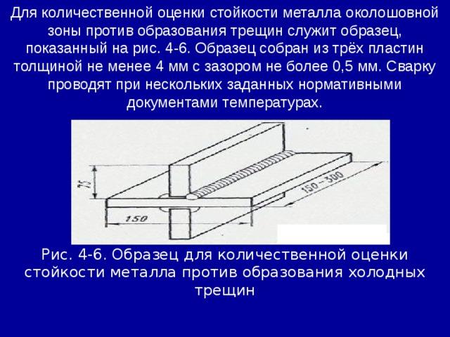 Для количественной оценки стойкости металла околошовной зоны против образования трещин служит образец, показанный на рис. 4-6. Образец собран из трёх пластин толщиной не менее 4 мм с зазором не более 0,5 мм. Сварку проводят при нескольких заданных нормативными документами температурах. Рис. 4-6. Образец для количественной оценки стойкости металла против образования холодных трещин