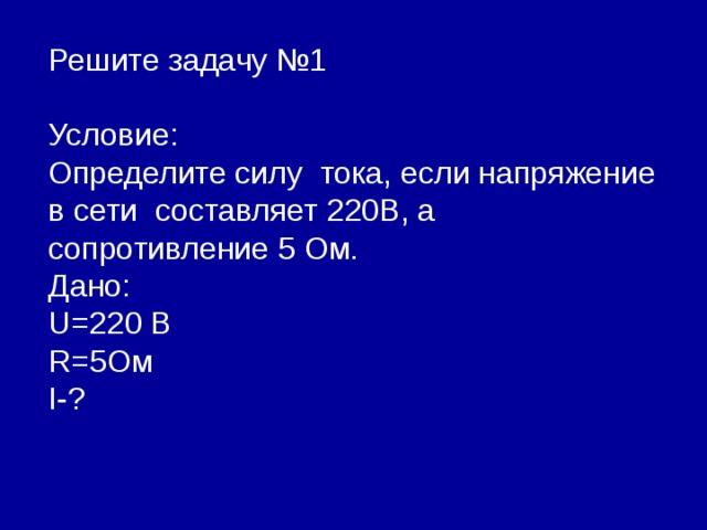 Решите задачу №1 Условие: Определите силу тока, если напряжение в сети составляет 220В, а сопротивление 5 Ом. Дано: U=2 20 В R= 5Ом I- ?