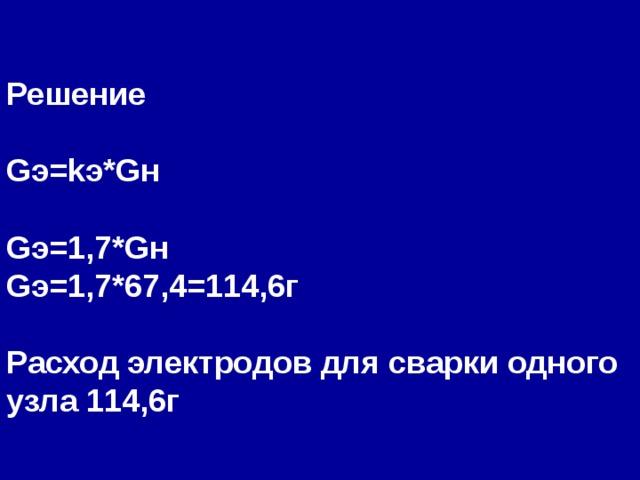 Решение  G э= k э* G н  G э=1,7* G н G э=1,7*67,4=114,6г  Расход электродов для сварки одного узла 114,6г