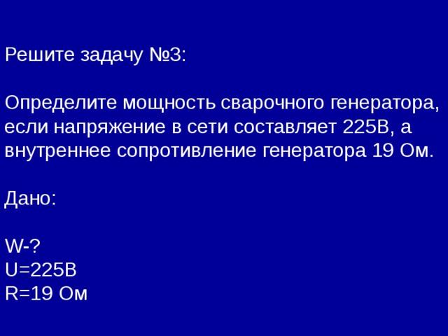 Решите задачу №3: Определите мощность сварочного генератора, если напряжение в сети составляет  225В, а внутреннее сопротивление генератора 19 Ом. Дано: W- ? U=22 5В R= 19  Ом