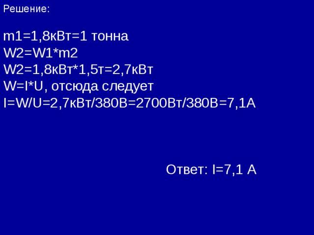 Решение: m1=1 ,8кВт=1 тонна W2=W1*m2 W2=1 , 8 кВт*1,5т=2,7кВт W=I*U , отсюда следует I=W/U=2 ,7кВт/380В=2700Вт/380В=7,1А  Ответ: I=7 ,1 А