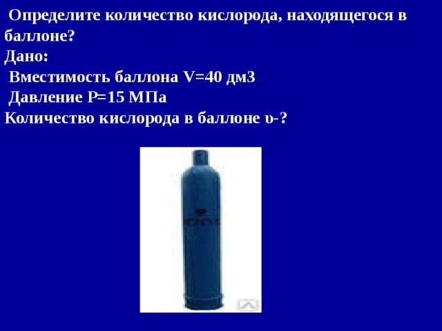 Определите количество кислорода, находящегося в баллоне? Дано:  Вместимость баллона V= 40 дм3  Давление P= 15 МПа Количество кислорода в баллоне υ-?