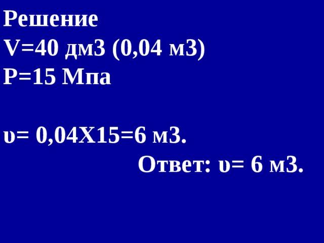 Решение  V= 40 дм3 (0,04 м3) P= 15 Мпа  υ= 0,04X15=6 м3.  Ответ: υ= 6 м3.
