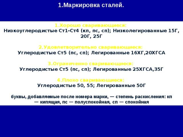 1.Маркировка сталей. 1.Хорошо сваривающиеся: Низкоуглеродистые Ст1-Ст4 (кп, пс, сп); Низколегированные 15Г, 20Г, 25Г  2.Удовлетворительно сваривающиеся: Углеродистые Ст5 (пс, сп); Легированные 16ХГ,20ХГСА  3.Ограниченно сваривающиеся: Углеродистые Ст5 (пс, сп); Легированные 25ХГСА,35Г  4.Плохо сваривающиеся: Углеродистые 50, 55; Легированные 50Г  буквы, добавляемые после номера марки, — степень раскиcления: кп — кипящая, пс — полуспокойная,  сп — спокойная