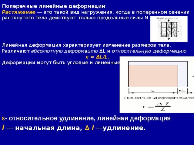 Поперечные линейные деформации Растяжение  — это такой вид нагружения, когда в поперечном сечении растянутого тела действуют только продольные силы N. Линейная деформация характеризует изменение размеров тела. Различают абсолютную деформацию ΔL и относительную деформацию  ε = ΔL/L . Деформации могут быть угловые и линейные. ε - относительное удлинение, линейная деформация l  — начальная длина, ∆ l — удлинение.