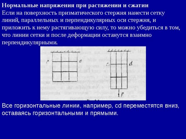 Нормальные напряжения при растяжении и сжатии Если на поверхность призматического стержня нанести сетку линий, параллельных и перпендикулярных оси стержня, и приложить к нему растягивающую силу, то можно убедиться в том, что линии сетки и после деформации останутся взаимно перпендикулярными. Все горизонтальные линии, например, cd переместятся вниз, оставаясь горизонтальными и прямыми.