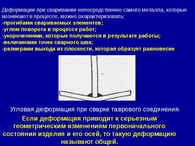 Если деформация приводит к серьезным геометрическим изменениям первоначального состояния изделия и его осей, то такую деформацию называют общей. Деформации при сваривании непосредственно самого металла, которые возникают в процессе, можно охарактеризовать: -прогибами свариваемых элементов; -углом поворота в процессе работ; -укорочениями, которые получаются в результате работы; -величинами точек сварного шва; -размерами выхода из плоскости, которая образует равновесие Угловая деформация при сварке таврового соединения.