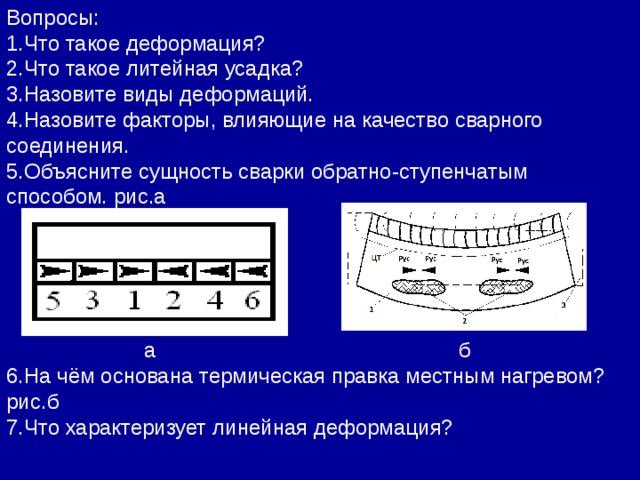Вопросы: 1.Что такое деформация? 2.Что такое литейная усадка? 3.Назовите виды деформаций. 4.Назовите факторы, влияющие на качество сварного соединения. 5.Объясните сущность сварки обратно-ступенчатым способом. рис.а      а б 6.На чём основана термическая правка местным нагревом? рис.б 7.Что характеризует линейная деформация?