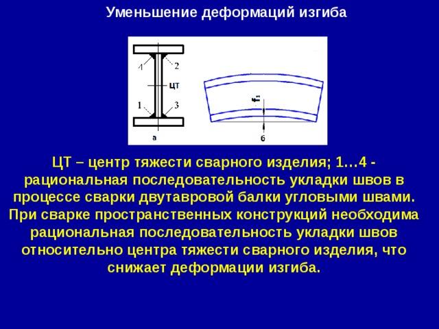 Уменьшение деформаций изгиба ЦТ – центр тяжести сварного изделия; 1…4 - рациональная последовательность укладки швов в процессе сварки двутавровой балки угловыми швами. При сварке пространственных конструкций необходима рациональная последовательность укладки швов относительно центра тяжести сварного изделия, что снижает деформации изгиба.