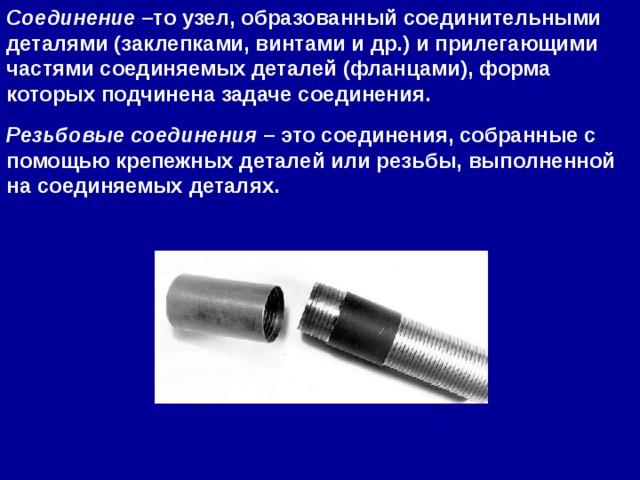 Соединение –то узел, образованный соединительными деталями (заклепками, винтами и др.) и прилегающими частями соединяемых деталей (фланцами), форма которых подчинена задаче соединения. Резьбовые соединения – это соединения, собранные с помощьюкрепежныхдеталей или резьбы, выполненной на соединяемых деталях.