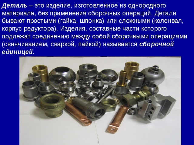 Деталь – это изделие, изготовленное из однородного материала, без применения сборочных операций. Детали бывают простыми (гайка, шпонка) или сложными (коленвал, корпус редуктора). Изделия, составные части которого подлежат соединению между собой сборочными операциями (свинчиванием, сваркой, пайкой) называется сборочной единицей .