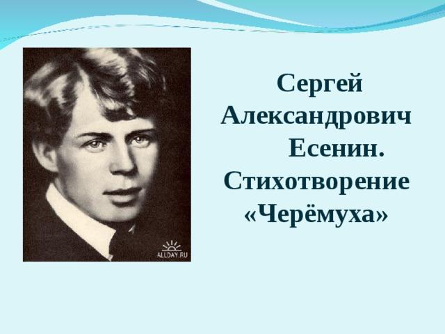 Сергей Александрович  Есенин. Стихотворение «Черёмуха»