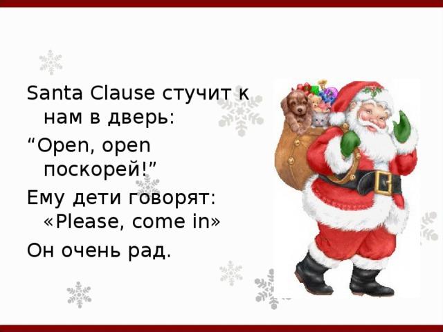 "Santa Clause стучит к нам в дверь: "" Open, open поскорей!"" Ему дети говорят: «Please, come in» Он очень рад."