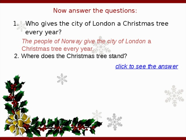 Now answer the questions: 1.  Who gives the city of London a Christmas tree every year? The people of Norway give the city of London a Christmas tree every year. 2. Where does the Christmas tree stand?  click to see the answer