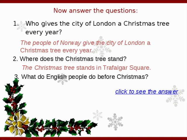 Now answer the questions: 1.  Who gives the city of London a Christmas tree every year? The people of Norway give the city of London a Christmas tree every year. 2. Where does the Christmas tree stand?   The Christmas tree stands in Trafalgar Square. 3. What do English people do before Christmas?  click to see the answer