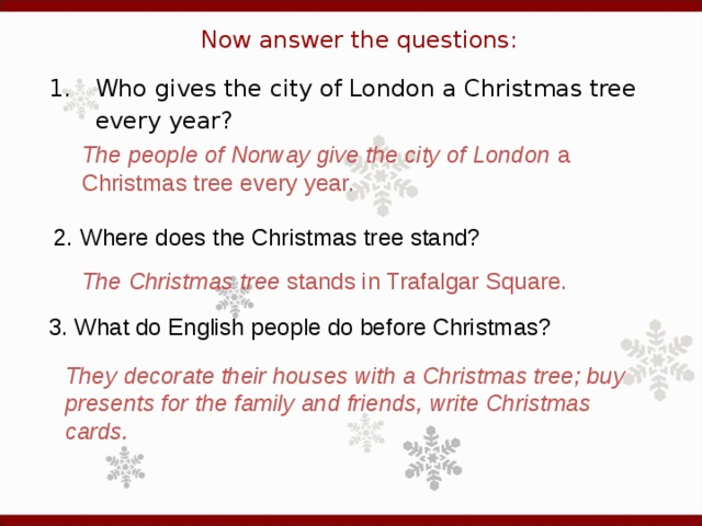 Now answer the questions: 1.  Who gives the city of London a Christmas tree every year? The people of Norway give the city of London a Christmas tree every year. 2. Where does the Christmas tree stand?   The Christmas tree stands in Trafalgar Square. 3. What do English people do before Christmas?   They decorate their houses with a Christmas tree; buy presents for the family and friends, write Christmas cards .