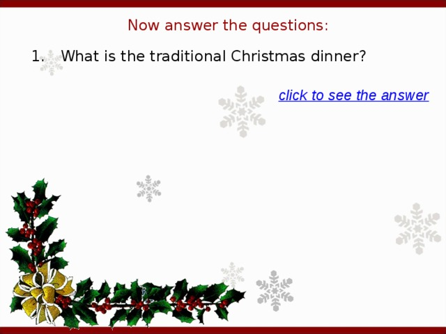 Now answer the questions: 1.  What is the traditional Christmas dinner? click to see the answer
