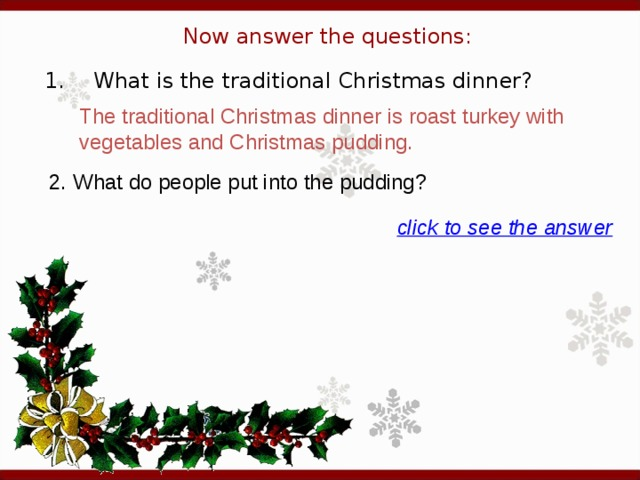 Now answer the questions: 1.  What is the traditional Christmas dinner? The traditional Christmas dinner is roast turkey with vegetables and Christmas pudding. 2. What do people put into the pudding? click to see the answer