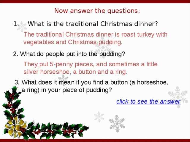 Now answer the questions: 1.  What is the traditional Christmas dinner? The traditional Christmas dinner is roast turkey with vegetables and Christmas pudding. 2. What do people put into the pudding?  They put 5-penny pieces, and sometimes a little silver horseshoe, a button and a ring.  3. What does it mean if you find a button (a horseshoe, a ring) in your piece of pudding?  click to see the answer