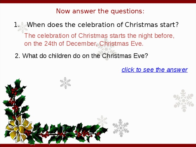 Now answer the questions: 1.  When does the celebration of Christmas start? The celebration of Christmas starts the night before, on the 24th of December, Christmas Eve. 2. What do children do on the Christmas Eve? click to see the answer