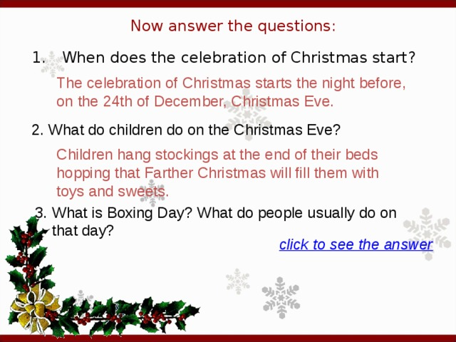 Now answer the questions: 1.  When does the celebration of Christmas start? The celebration of Christmas starts the night before, on the 24th of December, Christmas Eve. 2. What do children do on the Christmas Eve?  Children hang stockings at the end of their beds hopping that Farther Christmas will fill them with toys and sweets. 3. What is Boxing Day? What do people usually do on that day?  click to see the answer