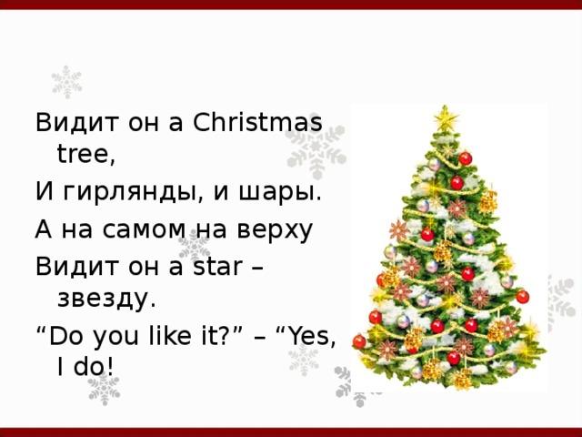 """Видит  он a Christmas tree, И гирлянды, и шары. А на самом на верху Видит он a star – звезду. """" Do you like it?"""" – """"Yes, I do!"""