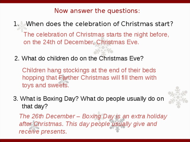 Now answer the questions: 1.  When does the celebration of Christmas start? The celebration of Christmas starts the night before, on the 24th of December, Christmas Eve. 2. What do children do on the Christmas Eve?  Children hang stockings at the end of their beds hopping that Farther Christmas will fill them with toys and sweets. 3. What is Boxing Day? What do people usually do on  that day?  The 26th December – Boxing Day is an extra holiday after Christmas. This day people usually give and receive presents.