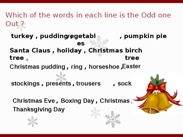 Which of the words in each line is the Odd one Out ? turkey , pudding , , pumpkin pie vegetables Santa Claus , holiday , Christmas tree , birch tree Easter  Christmas pudding  , ring  , horseshoe  , stockings  , presents  , , socks  trousers  Christmas Eve  , Boxing Day  , Christmas  , Thanksgiving Day