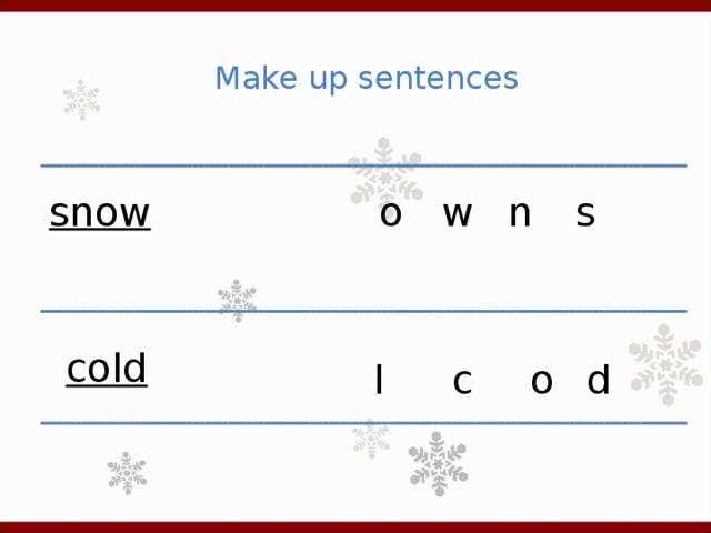 Make up sentences o n w s snow cold d c o l