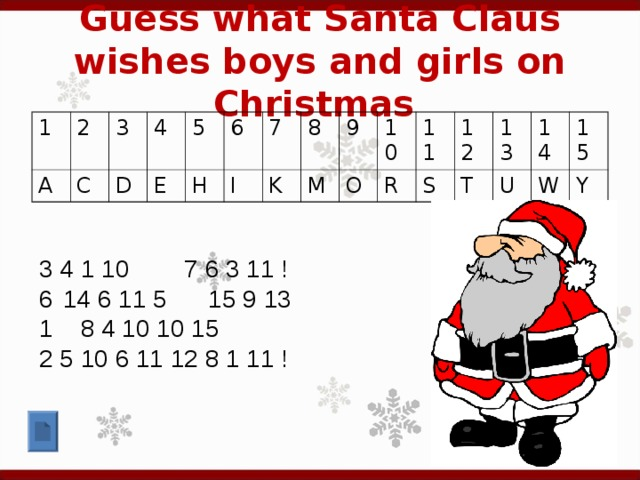 Guess what Santa Claus wishes boys and girls on Christmas  1 2 A 3 C 4 D E 5 6 H 7 I 8 K 9 M 10 O 11 R 12 S 13 T 14 U 15 W Y 3 4 1 10 7 6 3 11 ! 14 6 11 5 15 9 13 1 8 4 10 10 15 2 5 10 6 11 12 8 1 11 !
