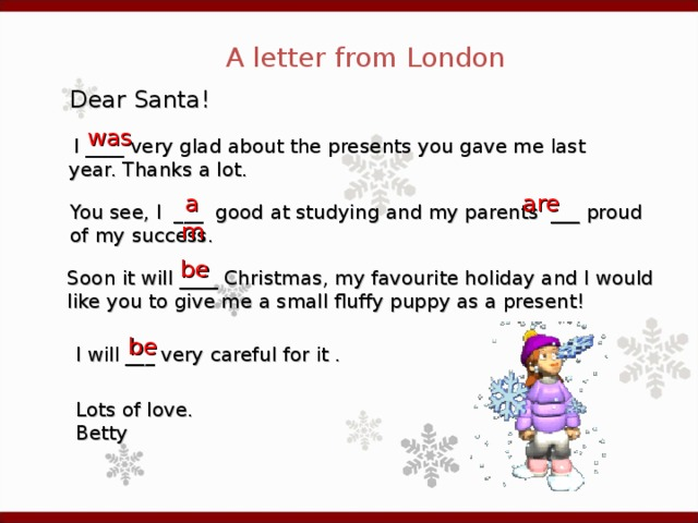 A letter from London Dear Santa! was  I ____ very glad about the presents you gave me last year. Thanks a lot. am are You see , I ___ good at studying and my parents ___ proud of my success. be Soon it will ____ Christmas , my favourite holiday and I would like you to give me a small fluffy puppy as a present!  be I will ___ very careful for it . Lots of love. Betty