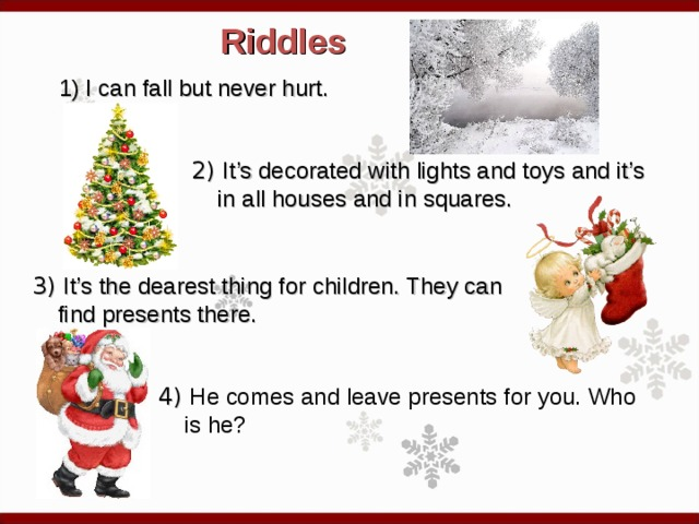Riddles I can fall but never hurt.  2) It's decorated with lights and toys and it's in all houses and in squares.  3) It's the dearest thing for children. They can find presents there.  4) He comes and leave presents for you. Who is he?