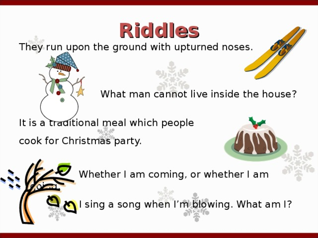 Riddles They run upon the ground with upturned noses.  What man cannot live inside the house? It is a traditional meal which people cook for Christmas party.   Whether I am coming, or whether I am going,   I sing a song when I'm blowing. What am I?