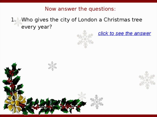 Now answer the questions: 1.  Who gives the city of London a Christmas tree every year? click to see the answer