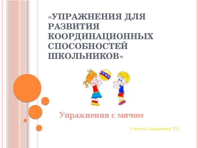 «Упражнения для развития координационных способностей школьников» Упражнения с мячом  Учитель Гавриленко Т.С.