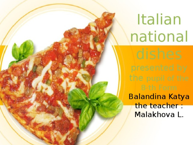 Italian  national dishes  presented by the pupil of the 8-th Form  Balandina Katya  the teacher : Malakhova L.