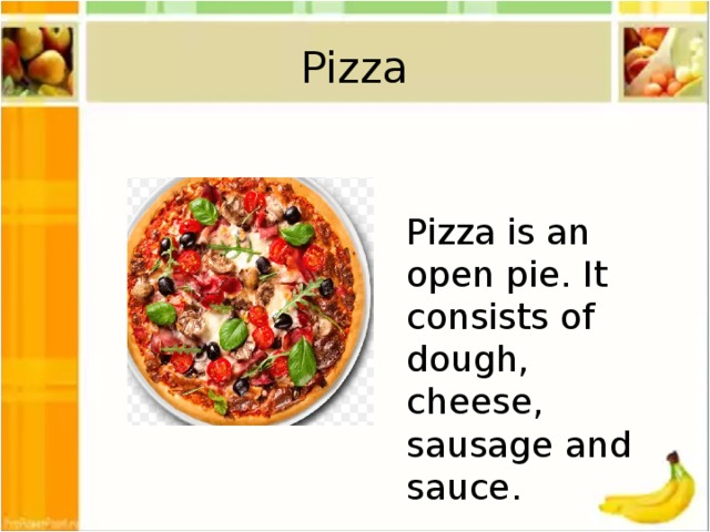 Pizza Pizza is an open pie. It consists of dough, cheese, sausage and sauce.