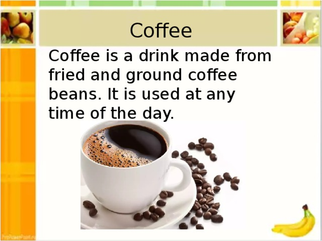 Coffee Coffee is a drink made from fried and ground coffee beans. It is used at any time of the day.