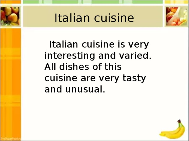 Italian cuisine  Italian cuisine is very interesting and varied. All dishes of this cuisine are very tasty and unusual.