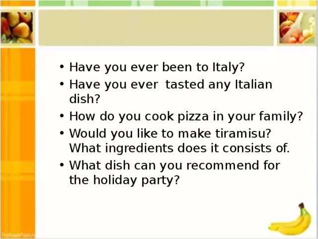Have you ever been to Italy? Have you ever tasted any Italian dish? How do you cook pizza in your family? Would you like to make tiramisu? What ingredients does it consists of. What dish can you recommend for the holiday party?