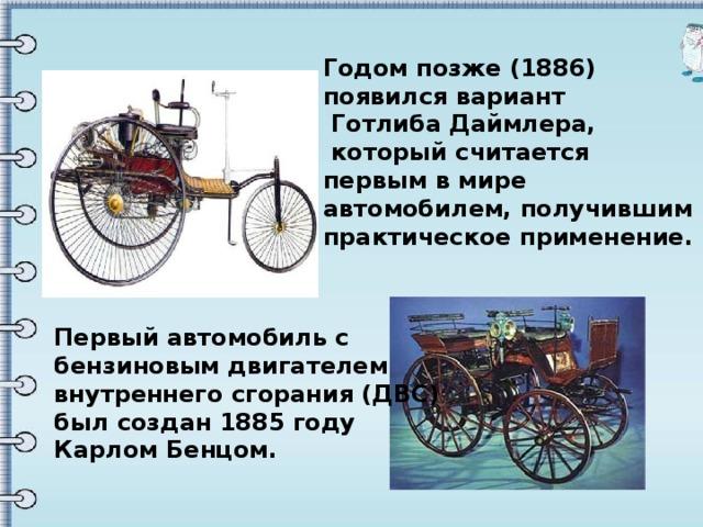 Годом позже (1886) появился вариант  Готлиба Даймлера,  который считается первым в мире автомобилем, получившим практическое применение.   Первый автомобиль с бензиновым двигателем внутреннего сгорания (ДВС) был создан 1885 году Карлом Бенцом.