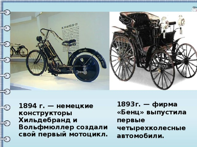 1893г. — фирма «Бенц» выпустила первые четырехколесные автомобили. 1894г. — немецкие конструкторы Хильдебранд и Вольфмюллер создали свой первый мотоцикл.